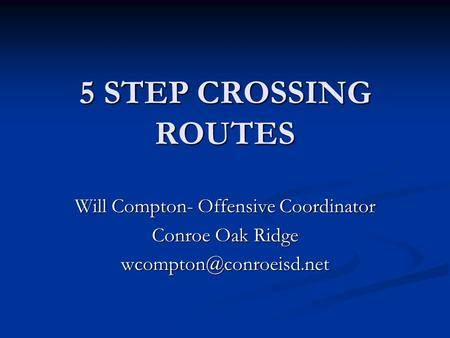 5 STEP CROSSING ROUTES Will Compton- Offensive Coordinator Conroe Oak Ridge