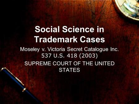 Social Science in Trademark Cases Moseley v. Victoria Secret Catalogue Inc. 537 U.S. 418 (2003) SUPREME COURT OF THE UNITED STATES.