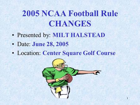1 2005 NCAA Football Rule CHANGES Presented by: MILT HALSTEAD Date: June 28, 2005 Location: Center Square Golf Course.