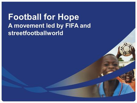 Football for Hope A movement led by FIFA and streetfootballworld.