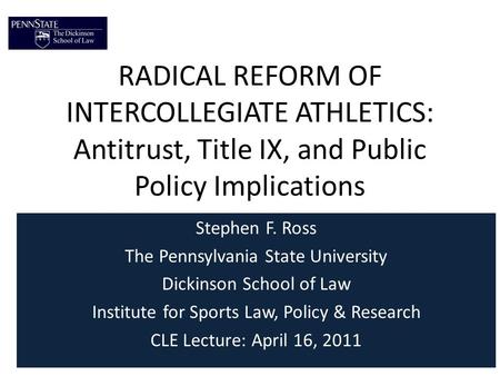 RADICAL REFORM OF INTERCOLLEGIATE ATHLETICS: Antitrust, Title IX, and Public Policy Implications Stephen F. Ross The Pennsylvania State University Dickinson.