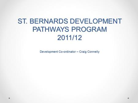 ST. BERNARDS DEVELOPMENT PATHWAYS PROGRAM 2011/12 Development Co-ordinator – Craig Connelly.