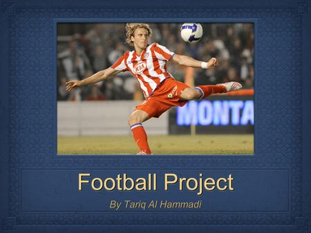 Football Project By Tariq Al Hammadi. Where did Football Originate From? Almost every part of the world played football for a long long time played football.