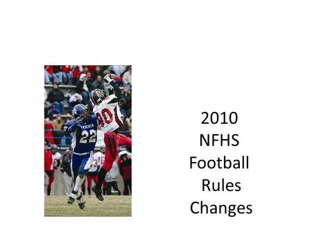 2010 NFHS Football Rules Changes. NFHS Football Rules Each state high school association adopting these NFHS football rules is the sole and exclusive.