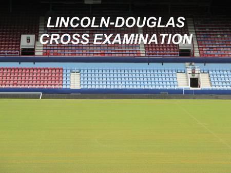 LINCOLN-DOUGLAS CROSS EXAMINATION. Your manner of questioning and answering affects your credibility or ethos. Communicate through your demeanor that.