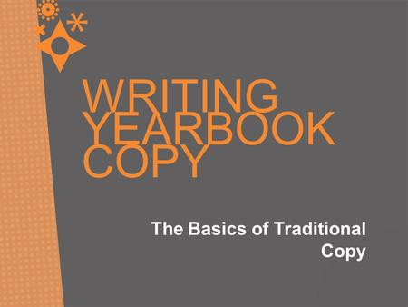 WRITING YEARBOOK COPY The Basics of Traditional Copy.