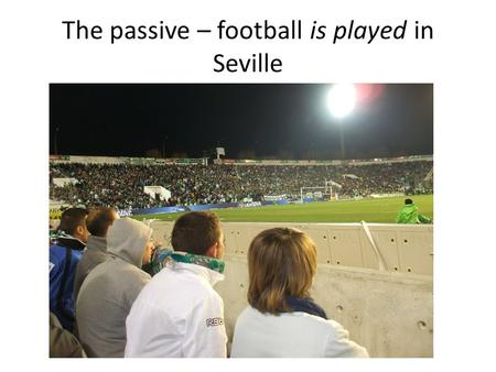 "The passive – football is played in Seville. The regular active voice. If an agent is given, use it as the subject. For example, instead of ""Much fun."