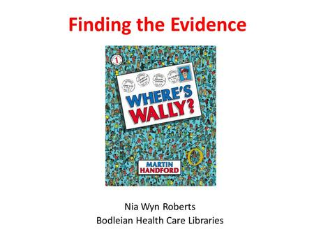 Finding the Evidence Nia Wyn Roberts Bodleian Health Care Libraries.