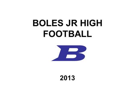 BOLES JR HIGH FOOTBALL B 2013. COACHING STAFF TERRY DRAPEAU – Head Coach –Off Line, Inside Linebackers, Def. Coordinator CORY SINGER –Backfield, Safeties,