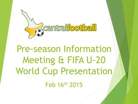 Pre-season Information Meeting & FIFA U-20 World Cup Presentation Feb 16 th 2015.