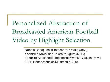 Personalized Abstraction of Broadcasted American Football Video by Highlight Selection Noboru Babaguchi (Professor at Osaka Univ.) Yoshihiko Kawai and.
