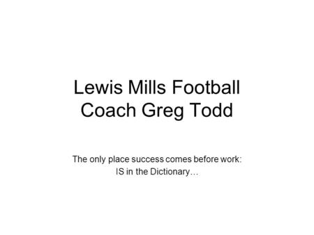 Lewis Mills Football Coach Greg Todd The only place success comes before work: IS in the Dictionary…