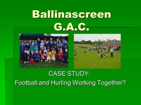 Ballinascreen G.A.C. CASE STUDY: Football and Hurling Working Together? Football and Hurling Working Together?