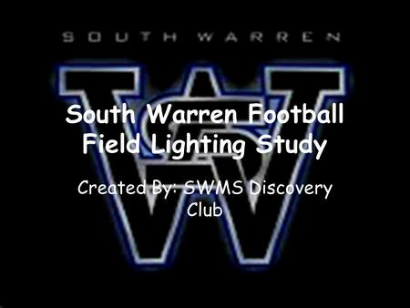 South Warren Football Field Lighting Study Created By: SWMS Discovery Club.