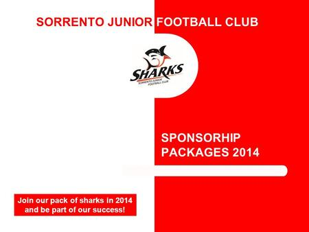 SORRENTO JUNIOR FOOTBALL CLUB SPONSORHIP PACKAGES 2014 Join our pack of sharks in 2014 and be part of our success!