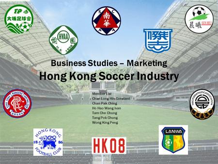 Business Studies – Marketing Hong Kong Soccer Industry Member List Chan Long Hin Constant Chan Pak Ching Ho Hao Wang Ivan Tam Che Chung Tang Pok Chung.