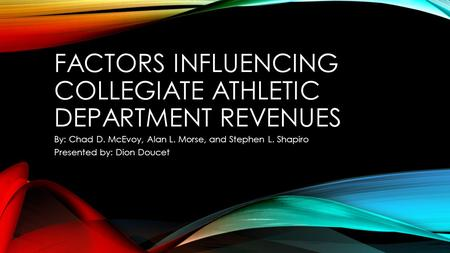 FACTORS INFLUENCING COLLEGIATE ATHLETIC DEPARTMENT REVENUES By: Chad D. McEvoy, Alan L. Morse, and Stephen L. Shapiro Presented by: Dion Doucet.