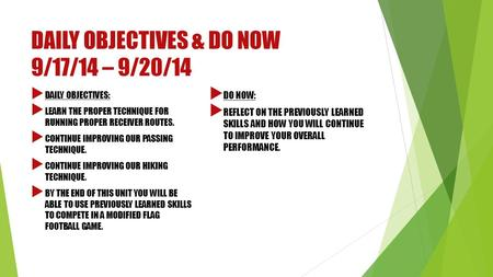 DAILY OBJECTIVES & DO NOW 9/17/14 – 9/20/14  DAILY OBJECTIVES:  LEARN THE PROPER TECHNIQUE FOR RUNNING PROPER RECEIVER ROUTES.  CONTINUE IMPROVING OUR.