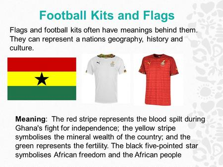 Football Kits and Flags Meaning: The red stripe represents the blood spilt during Ghana's fight for independence; the yellow stripe symbolises the mineral.