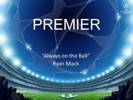 "PREMIER ""Always on the Ball"" Ryan Mack. About Premier."