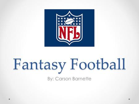 Fantasy Football By: Carson Barnette. Fantasy Football Fantasy football is a game based on the performance of NFL players How do you play? What does this.