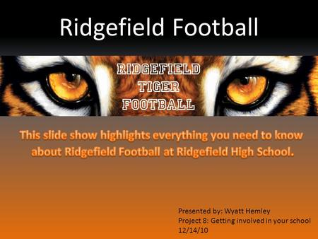 Ridgefield Football Presented by: Wyatt Hemley Project 8: Getting involved in your school 12/14/10.