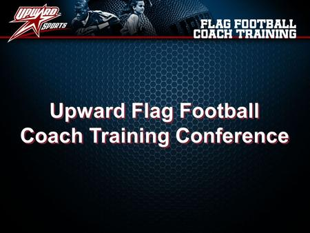 Upward Flag Football Coach Training Conference Upward Flag Football Coach Training Conference.