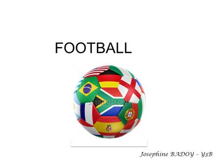 FOOTBALL Josephine BADOY – Y3B. History: various forms of foot-ball have been played throughout time however the current sport of Football was formalised.
