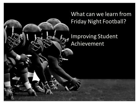 What can we learn from Friday Night Football? Improving Student Achievement.
