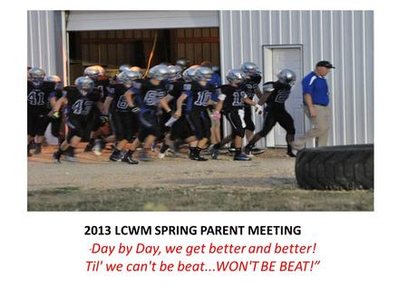 "2013 LCWM SPRING PARENT MEETING "" Day by Day, we get better and better! Til' we can't be beat...WON'T BE BEAT!"""