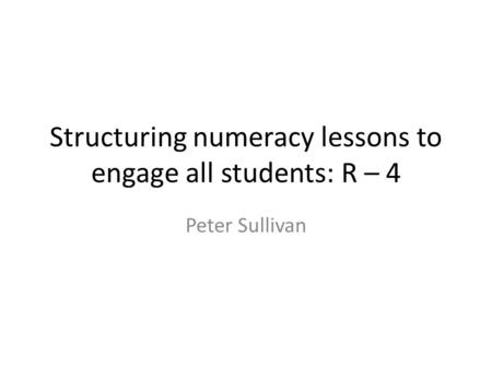 Structuring numeracy lessons to engage all students: R – 4 Peter Sullivan.