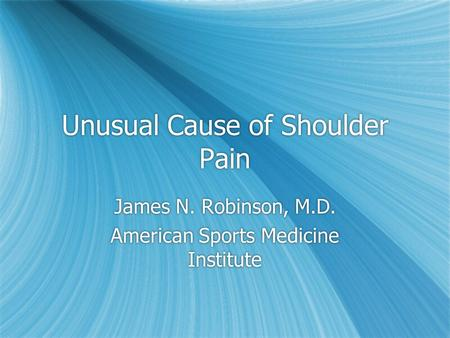 Unusual Cause of Shoulder Pain James N. Robinson, M.D. American Sports Medicine Institute James N. Robinson, M.D. American Sports Medicine Institute.