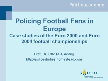 Policing Football Fans in Europe Case studies of the Euro 2000 and Euro 2004 football championships Prof. Dr. Otto M.J. Adang