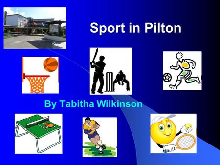 Sport in Pilton By Tabitha Wilkinson. In Pilton, we play lots of different sports. We play: Tennis Basketball Table Tennis Football Cricket Rugby.