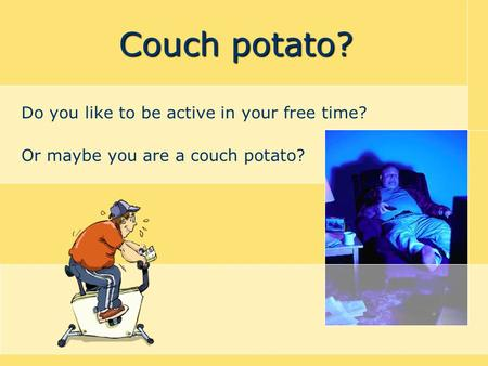 Couch potato? Do you like to be active in your free time? Or maybe you are a couch potato?