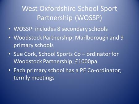 West Oxfordshire School Sport Partnership (WOSSP) WOSSP: includes 8 secondary schools Woodstock Partnership; Marlborough and 9 primary schools Sue Cork,