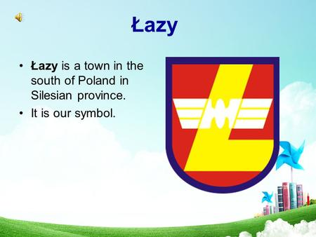 Łazy Łazy is a town in the south of Poland in Silesian province. It is our symbol.