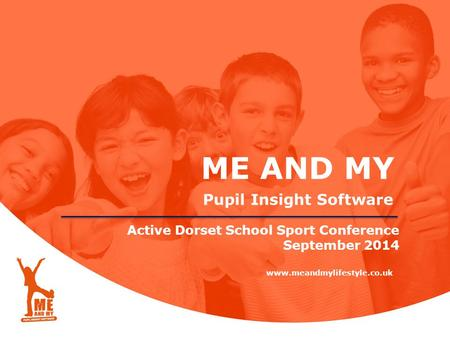 ME AND MY Pupil Insight Software www.meandmylifestyle.co.uk Active Dorset School Sport Conference September 2014.