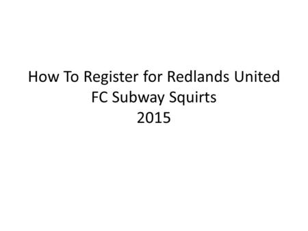 How To Register for Redlands United FC Subway Squirts 2015.
