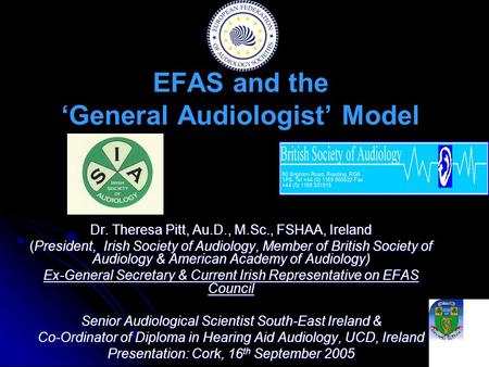 EFAS and the 'General Audiologist' Model Dr. Theresa Pitt, Au.D., M.Sc., FSHAA, Ireland (President, Irish Society of Audiology, Member of British Society.