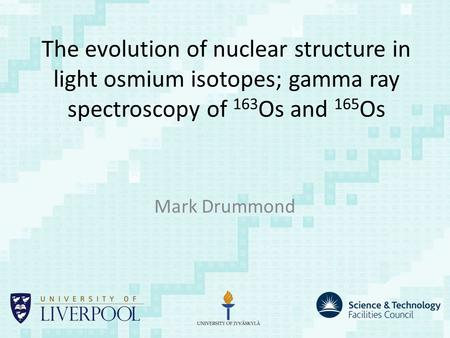 The evolution of nuclear structure in light osmium isotopes; gamma ray spectroscopy of 163 Os and 165 Os Mark Drummond.