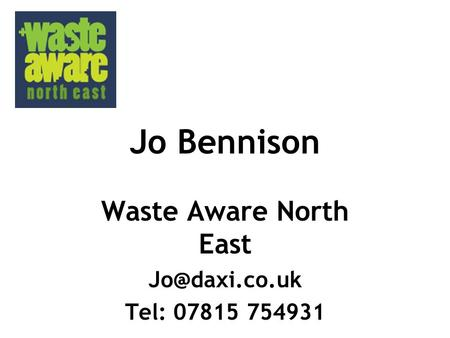 Jo Bennison Waste Aware North East Tel: 07815 754931.
