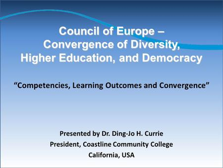 Council of Europe – Convergence of Diversity, Higher Education, and Democracy Presented by Dr. Ding-Jo H. Currie President, Coastline Community College.