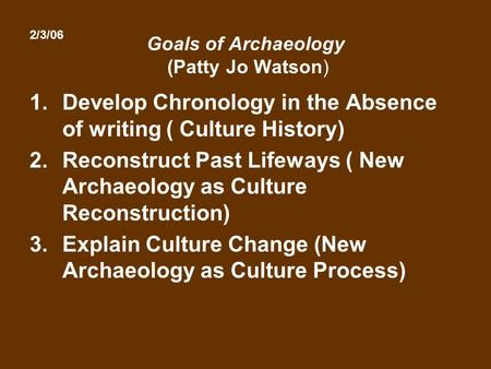Goals of Archaeology (Patty Jo Watson) 1.Develop Chronology in the Absence of writing ( Culture History) 2.Reconstruct Past Lifeways ( New Archaeology.