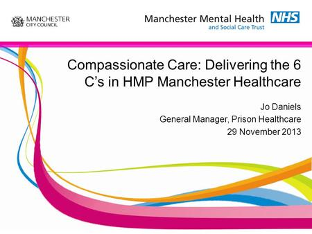 Compassionate Care: Delivering the 6 C's in HMP Manchester Healthcare Jo Daniels General Manager, Prison Healthcare 29 November 2013.