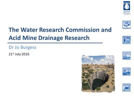 The Water Research Commission and Acid Mine Drainage Research Dr Jo Burgess 21 st July 2010.