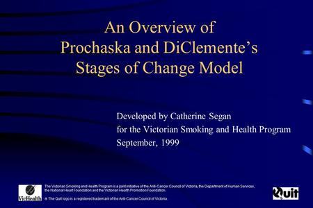 An Overview of Prochaska and DiClemente's Stages of Change Model Developed by Catherine Segan for the Victorian Smoking and Health Program September, 1999.