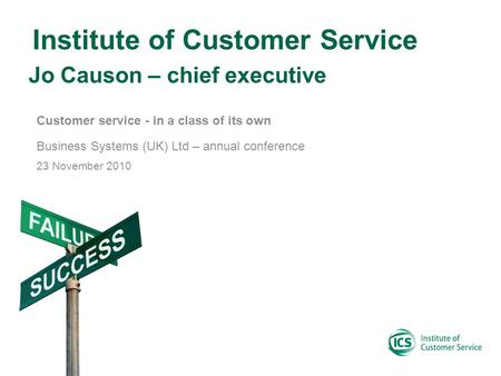 Institute of Customer Service Customer service - in a class of its own Business Systems (UK) Ltd – annual conference 23 November 2010 Jo Causon – chief.