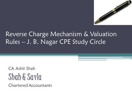Reverse Charge Mechanism & Valuation Rules – J. B. Nagar CPE Study Circle CA Ashit Shah Shah & Savla Chartered Accountants 1.