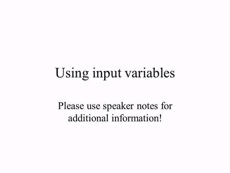 Using input variables Please use speaker notes for additional information!